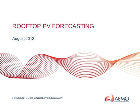 SLIDE 1 ROOFTOP PV FORECASTING August 2012 PRESENTED BY ANDREW REDDAWAY.