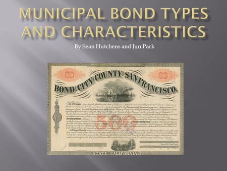 By Sean Hutchens and Jun Park.  Municipal Bonds  History of Municipal Bonds  Characteristics of Muni Bonds  Types of Muni Bonds  Bond Rating  Muni.