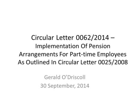 Circular Letter 0062/2014 – Implementation Of Pension Arrangements For Part-time Employees As Outlined In Circular Letter 0025/2008 Gerald O'Driscoll 30.