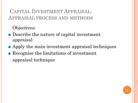 C APITAL I NVESTMENT A PPRAISAL : A PPRAISAL PROCESS AND METHODS Objectives: Describe the nature of capital investment appraisal Apply the main investment.