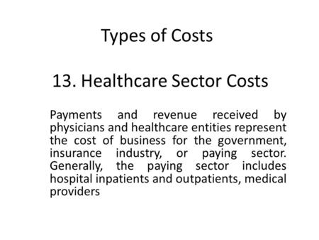 13. Healthcare Sector Costs Payments and revenue received by physicians and healthcare entities represent the cost of business for the government, insurance.