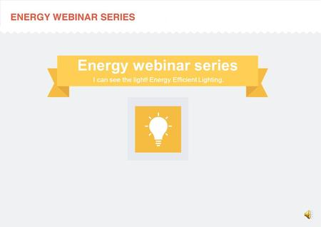 I can see the light! Energy Efficient Lighting. Energy webinar series.