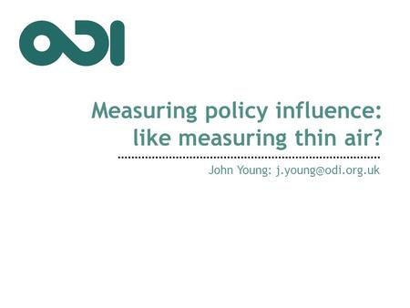 Measuring policy influence: like measuring thin air? John Young: