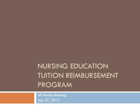 NURSING EDUCATION TUITION REIMBURSEMENT PROGRAM All Hands Meeting July 27, 2012.