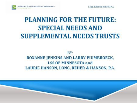 PLANNING FOR THE FUTURE: SPECIAL NEEDS AND SUPPLEMENTAL NEEDS TRUSTS BY: ROXANNE JENKINS AND LARRY PIUMBROECK, LSS OF MINNESOTA and LAURIE HANSON, LONG,