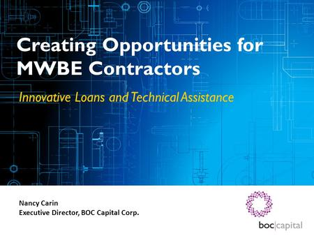 Creating Opportunities for MWBE Contractors Innovative Loans and Technical Assistance Nancy Carin Executive Director, BOC Capital Corp.