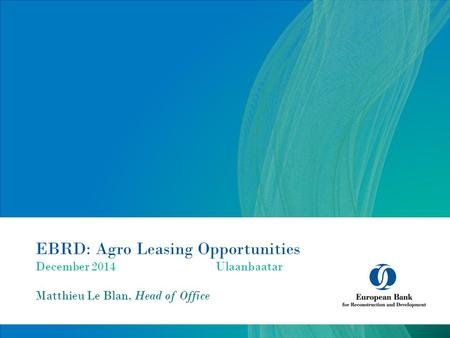 EBRD: Agro Leasing Opportunities December 2014Ulaanbaatar Matthieu Le Blan, Head of Office.