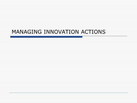 MANAGING INNOVATION ACTIONS. Action Pathway Sources of Ideas Global Multi Products Chile Key Accounts Best Buy Discovery Phase Global Multi Products.