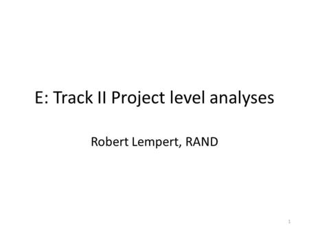 E: Track II Project level analyses Robert Lempert, RAND 1.
