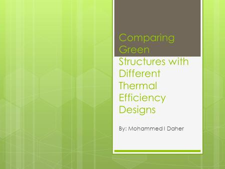 Comparing Green Structures with Different Thermal Efficiency Designs By: Mohammed I Daher.