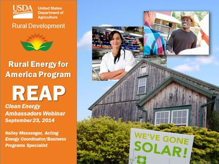 Rural Development Rural Energy for America Program REAP Clean Energy Ambassadors Webinar September 23, 2014 Kelley Messenger, Acting Energy Coordinator/Business.