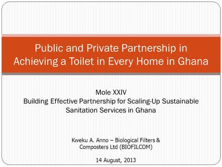 Public and Private Partnership in Achieving a Toilet in Every Home in Ghana Kweku A. Anno – Biological Filters & Composters Ltd (BIOFILCOM) 14 August,
