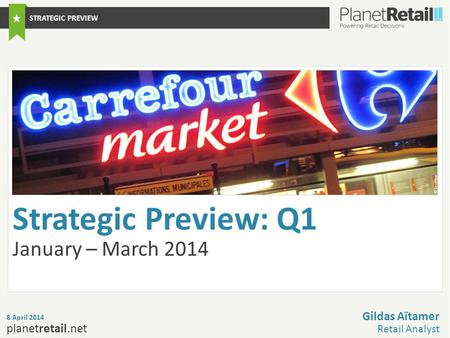 1 planetretail.net Strategic Preview: Q1 January – March 2014 8 April 2014 Gildas Aïtamer Retail Analyst STRATEGIC PREVIEW © Carrefour.