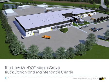 1 The New Mn/DOT Maple Grove Truck Station and Maintenance Center Kodet Architectural Group, © 2012.