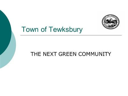 Town of Tewksbury THE NEXT GREEN COMMUNITY. Funding Opportunities for Tewksbury  The Green Communities Act was Adopted 2008  State Statute Determine.