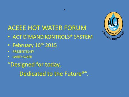 "` ACEEE HOT WATER FORUM ACT D'MAND KONTROLS® SYSTEM February 16 th 2015 PRESENTED BY LARRY ACKER ""Designed for today, Dedicated to the Future®"". 1."