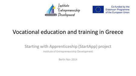 Vocational education and training in Greece Starting with Apprenticeship (StartApp) project Institute of Entrepreneurship Development Berlin Nov 2014.