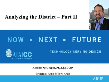 Alisdair McGregor, PE, LEED AP Principal, Arup Fellow, Arup Analyzing the District – Part II.