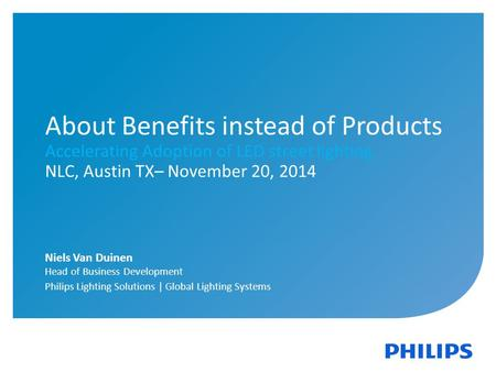 1 | Philips Lighting | Global Systems | November 2014 About Benefits instead of Products Accelerating Adoption of LED street lighting NLC, Austin TX– November.