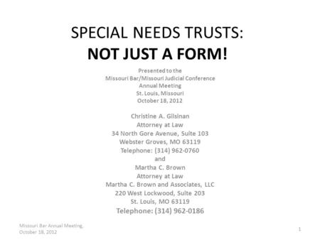 SPECIAL NEEDS TRUSTS: NOT JUST A FORM! Presented to the Missouri Bar/Missouri Judicial Conference Annual Meeting St. Louis, Missouri October 18, 2012 Christine.