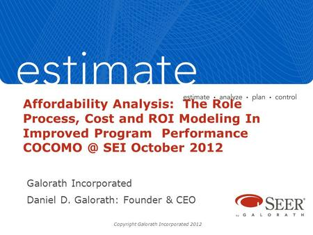 Affordability Analysis: The Role Process, Cost and ROI Modeling In Improved Program Performance SEI October 2012 Galorath Incorporated Daniel.