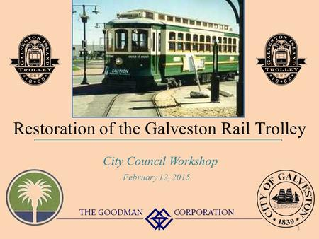 Restoration of the Galveston Rail Trolley City Council Workshop THE GOODMAN CORPORATION February 12, 2015 1.