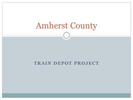 TRAIN DEPOT PROJECT Amherst County. Table of Contents I. I. Brief History of the Amherst Train Depot II. II. Train Stations in Virginia III. III. Local.