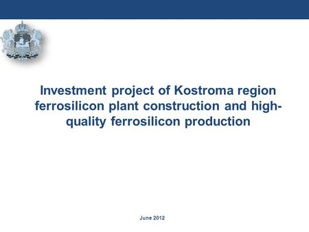 June 2012 Investment project of Kostroma region ferrosilicon plant construction and high- quality ferrosilicon production.