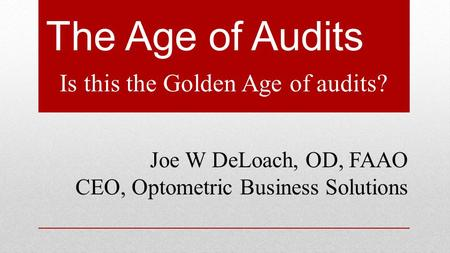 The Age of Audits Is this the Golden Age of audits? Joe W DeLoach, OD, FAAO CEO, Optometric Business Solutions.