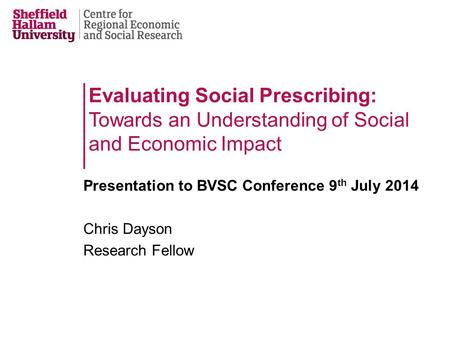 Evaluating Social Prescribing: Towards an Understanding of Social and Economic Impact Presentation to BVSC Conference 9 th July 2014 Chris Dayson Research.