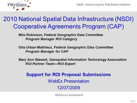 Slide 1 NSDI: Advancing the Fifty States Initiative Return on Investment 2010 National Spatial Data Infrastructure (NSDI) Cooperative Agreements Program.