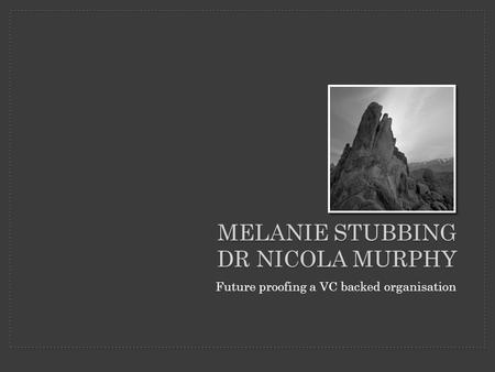 MELANIE STUBBING DR NICOLA MURPHY Future proofing a VC backed organisation.