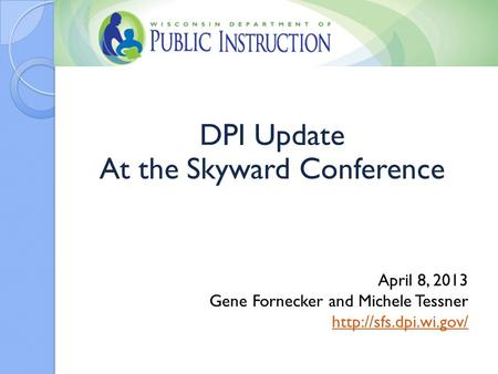 DPI Update At the Skyward Conference April 8, 2013 Gene Fornecker and Michele Tessner