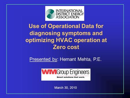 Use of Operational Data for diagnosing symptoms and optimizing HVAC operation at Zero cost Presented by: Hemant Mehta, P.E. March 30, 2010.