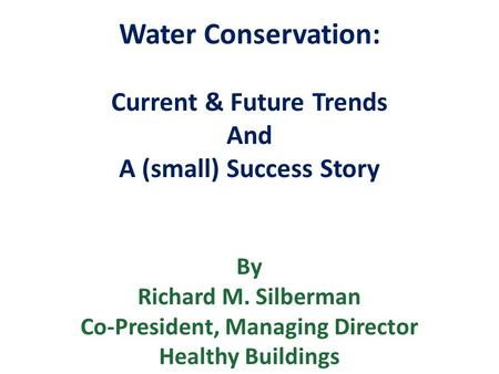 Water Conservation: Current & Future Trends And A (small) Success Story By Richard M. Silberman Co-President, Managing Director Healthy Buildings.