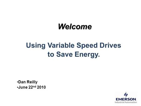 Welcome Using Variable Speed Drives to Save Energy. Dan Reilly June 22 nd 2010.