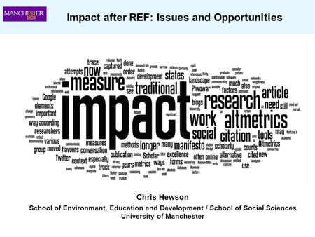 Impact after REF: Issues and Opportunities Chris Hewson School of Environment, Education and Development / School of Social Sciences University of Manchester.