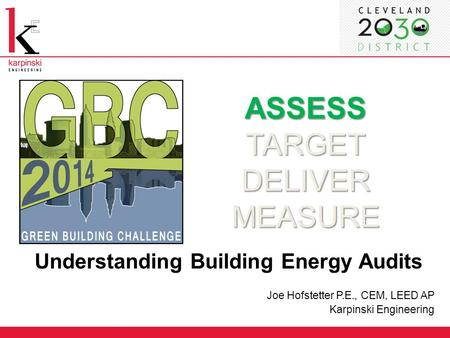 ASSESS TARGET DELIVER MEASURE Understanding Building Energy Audits Joe Hofstetter P.E., CEM, LEED AP Karpinski Engineering.
