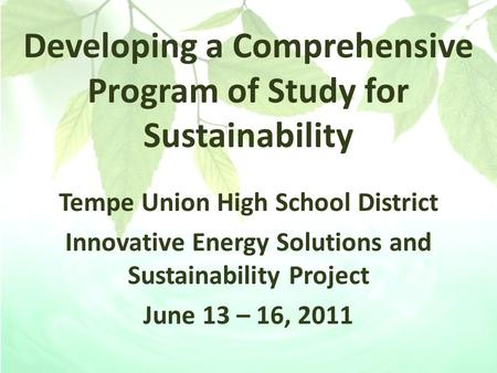 Developing a Comprehensive Program of Study for Sustainability Tempe Union High School District Innovative Energy Solutions and Sustainability Project.