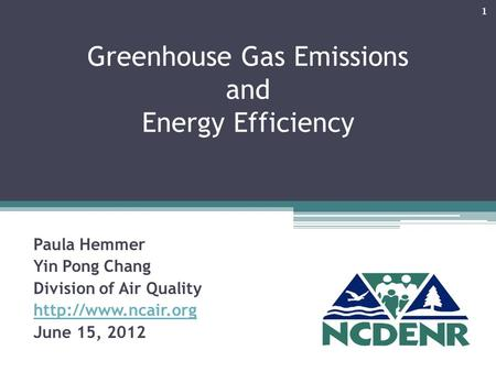 Greenhouse Gas Emissions and Energy Efficiency Paula Hemmer Yin Pong Chang Division of Air Quality  June 15, 2012 1.