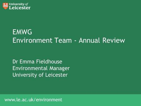 Www.le.ac.uk/environment EMWG Environment Team - Annual Review Dr Emma Fieldhouse Environmental Manager University of Leicester.