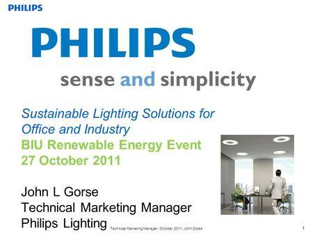 Technical Marketing Manager, October, 2011, John Gorse 1 Sustainable Lighting Solutions for Office and Industry BIU Renewable Energy Event 27 October 2011.