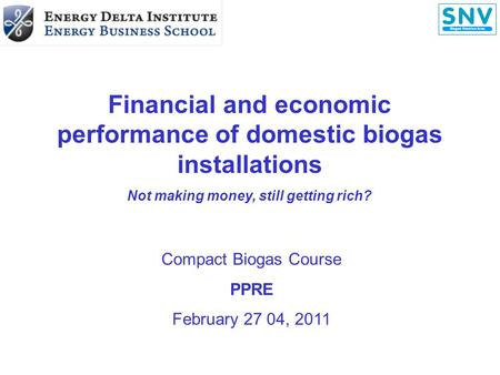 Financial and economic performance of domestic biogas installations Not making money, still getting rich? Compact Biogas Course PPRE February 27 04, 2011.