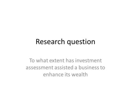 Research question To what extent has investment assessment assisted a business to enhance its wealth.