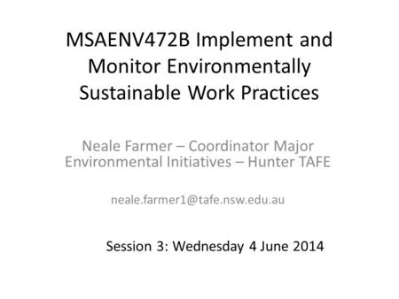 MSAENV472B Implement and Monitor Environmentally Sustainable Work Practices Neale Farmer – Coordinator Major Environmental Initiatives – Hunter TAFE neale.farmer1@tafe.nsw.edu.au.