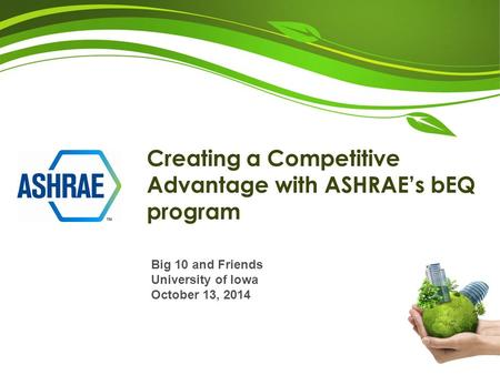 Creating a Competitive Advantage with ASHRAE's bEQ program Big 10 and Friends University of Iowa October 13, 2014.