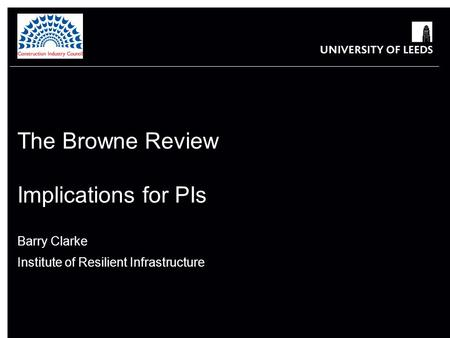 The Browne Review Implications for PIs Barry Clarke Institute of Resilient Infrastructure.