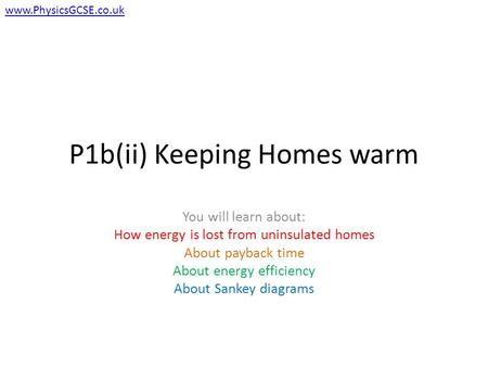 P1b(ii) Keeping Homes warm You will learn about: How energy is lost from uninsulated homes About payback time About energy efficiency About Sankey diagrams.