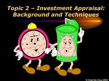 © Chia Fah Choy 2005 Topic 2 – Investment Appraisal: Background and Techniques.