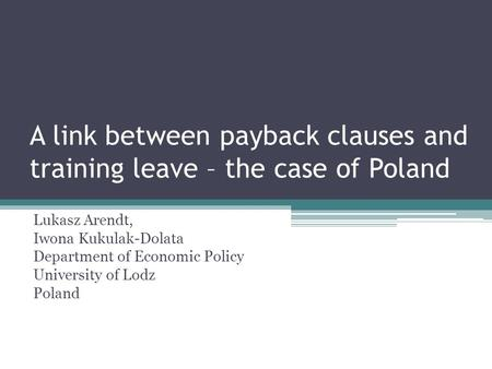 A link between payback clauses and training leave – the case of Poland Lukasz Arendt, Iwona Kukulak-Dolata Department of Economic Policy University of.